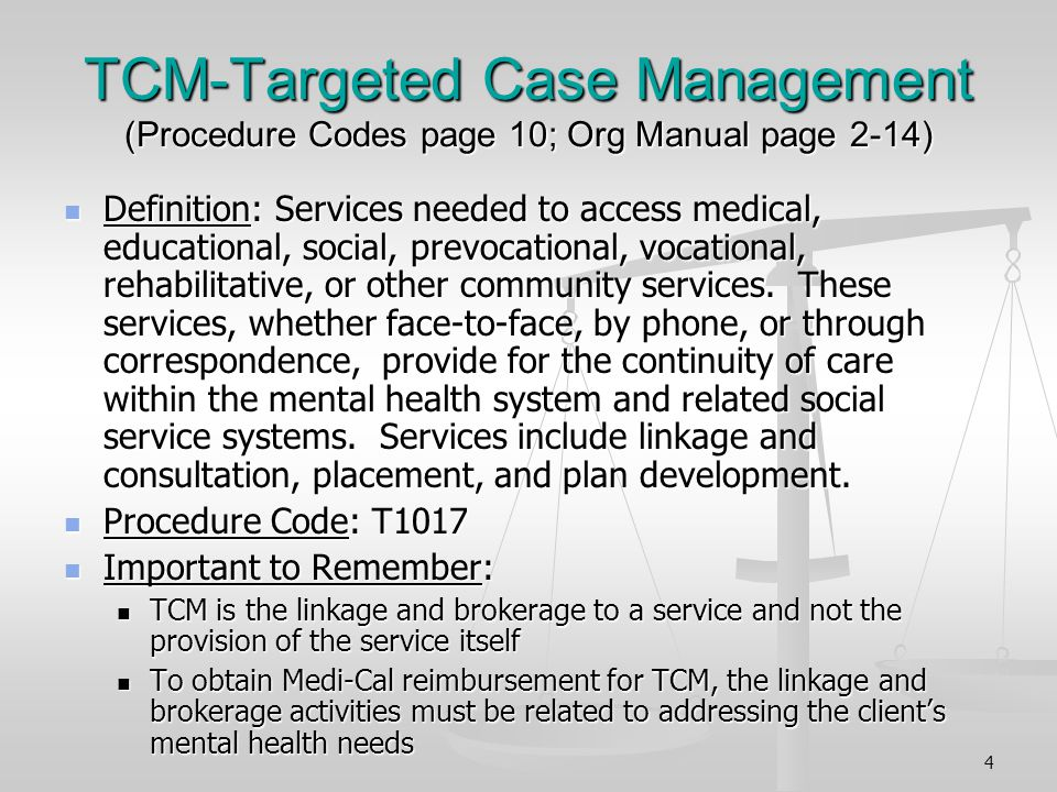 4 TCM-Targeted Case Management (Procedure Codes page 10; Org Manual page 2-14) Definition: Services needed to access medical, educational, social, prevocational, vocational, rehabilitative, or other community services.