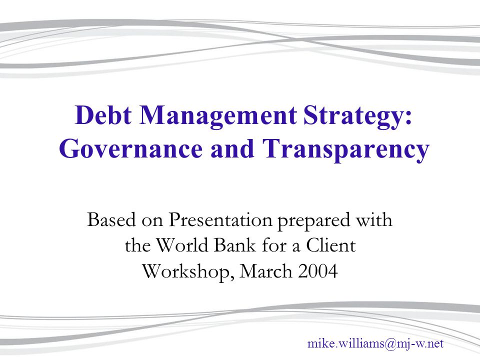 mike.williams@mj-w.net Debt Management Strategy: Governance and Transparency Based on Presentation prepared with the World Bank for a Client Workshop, March 2004