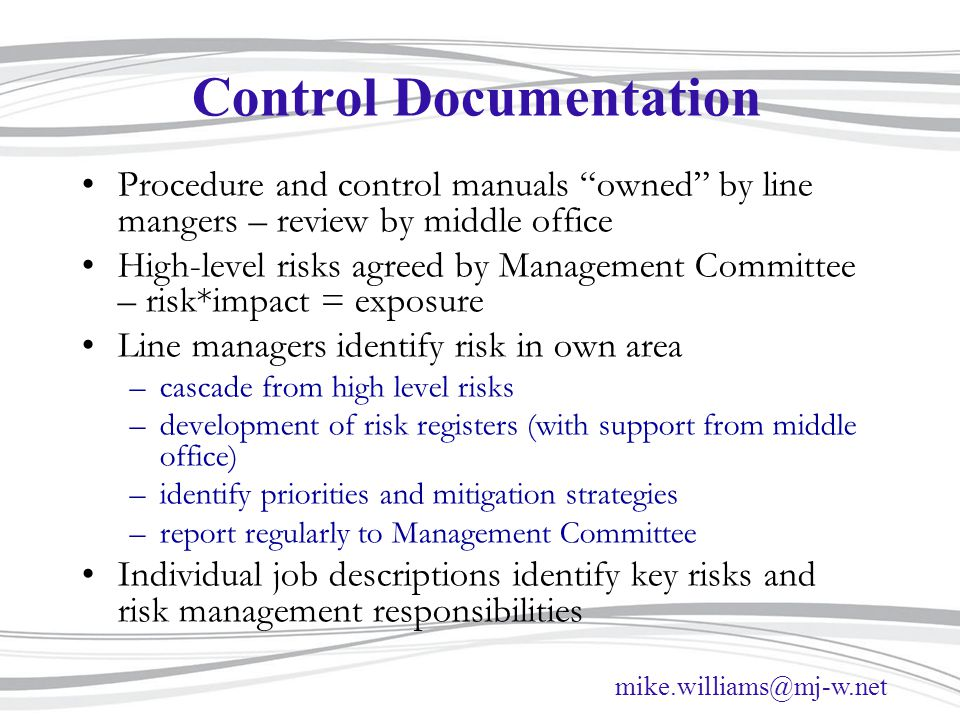 mike.williams@mj-w.net Control Documentation Procedure and control manuals owned by line mangers – review by middle office High-level risks agreed by Management Committee – risk*impact = exposure Line managers identify risk in own area –cascade from high level risks –development of risk registers (with support from middle office) –identify priorities and mitigation strategies –report regularly to Management Committee Individual job descriptions identify key risks and risk management responsibilities