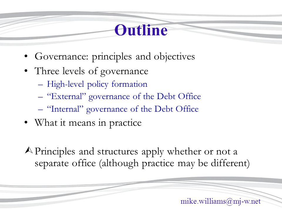 mike.williams@mj-w.net Outline Governance: principles and objectives Three levels of governance –High-level policy formation – External governance of the Debt Office – Internal governance of the Debt Office What it means in practice ÙPrinciples and structures apply whether or not a separate office (although practice may be different)