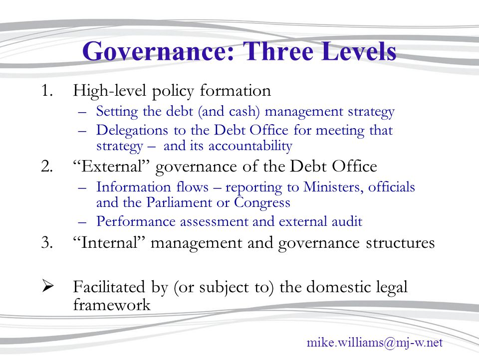 mike.williams@mj-w.net Governance: Three Levels 1.High-level policy formation –Setting the debt (and cash) management strategy –Delegations to the Debt Office for meeting that strategy – and its accountability 2. External governance of the Debt Office –Information flows – reporting to Ministers, officials and the Parliament or Congress –Performance assessment and external audit 3. Internal management and governance structures  Facilitated by (or subject to) the domestic legal framework