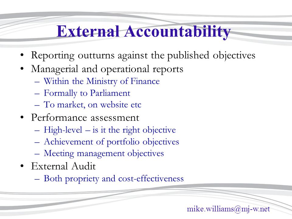 mike.williams@mj-w.net External Accountability Reporting outturns against the published objectives Managerial and operational reports –Within the Ministry of Finance –Formally to Parliament –To market, on website etc Performance assessment –High-level – is it the right objective –Achievement of portfolio objectives –Meeting management objectives External Audit –Both propriety and cost-effectiveness