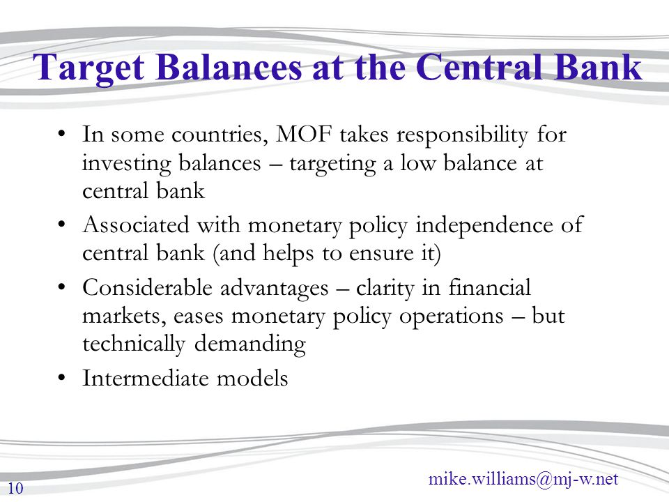 mike.williams@mj-w.net 10 Target Balances at the Central Bank In some countries, MOF takes responsibility for investing balances – targeting a low bal