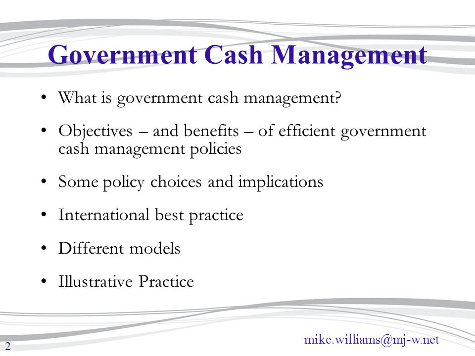 mike.williams@mj-w.net 2 Government Cash Management What is government cash management? Objectives – and benefits – of efficient government cash manag