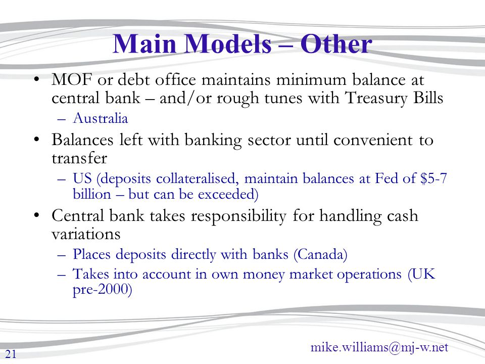 mike.williams@mj-w.net 21 Main Models – Other MOF or debt office maintains minimum balance at central bank – and/or rough tunes with Treasury Bills –A