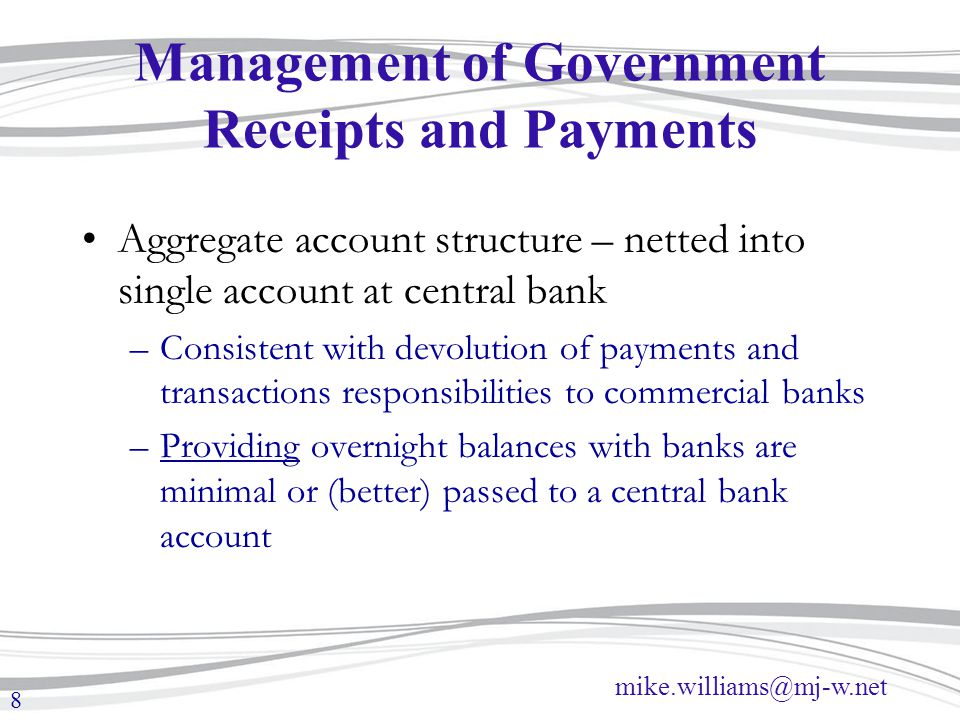 mike.williams@mj-w.net 8 Management of Government Receipts and Payments Aggregate account structure – netted into single account at central bank –Cons