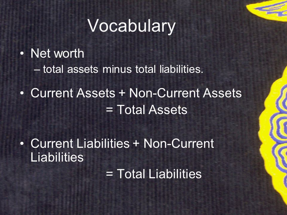 Vocabulary Net worth –total assets minus total liabilities.