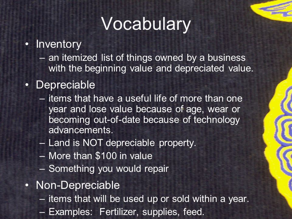 Vocabulary Inventory –an itemized list of things owned by a business with the beginning value and depreciated value.