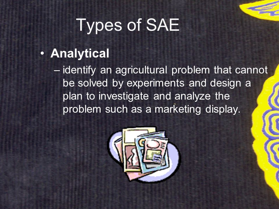Types of SAE Analytical –identify an agricultural problem that cannot be solved by experiments and design a plan to investigate and analyze the problem such as a marketing display.
