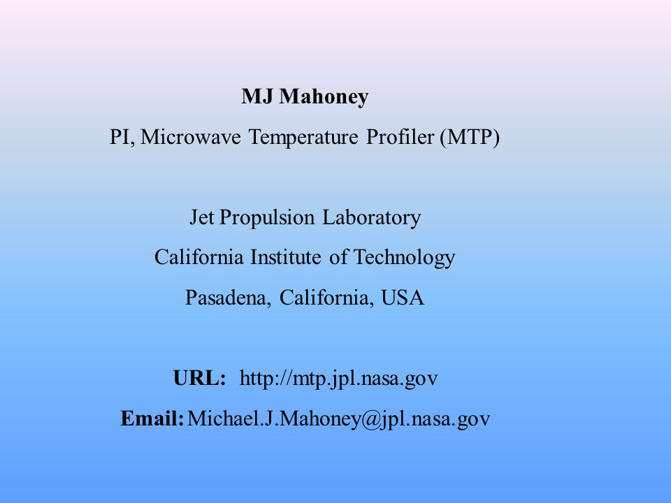 MJ Mahoney PI, Microwave Temperature Profiler (MTP) Jet Propulsion Laboratory California Institute of Technology Pasadena, California, USA URL: http:/