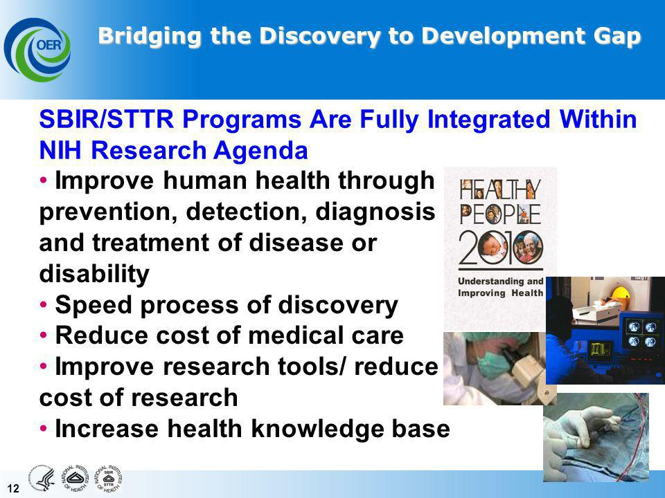 12 Improve human health through prevention, detection, diagnosis and treatment of disease or disability Speed process of discovery Reduce cost of medical care Improve research tools/ reduce cost of research Increase health knowledge base SBIR/STTR Programs Are Fully Integrated Within NIH Research Agenda Bridging the Discovery to Development Gap