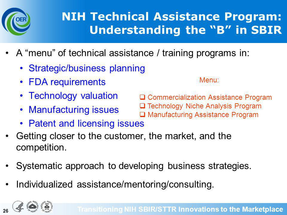 26 NIH Technical Assistance Program: Understanding the B in SBIR A menu of technical assistance / training programs in: Strategic/business planning FDA requirements Technology valuation Manufacturing issues Patent and licensing issues Getting closer to the customer, the market, and the competition.