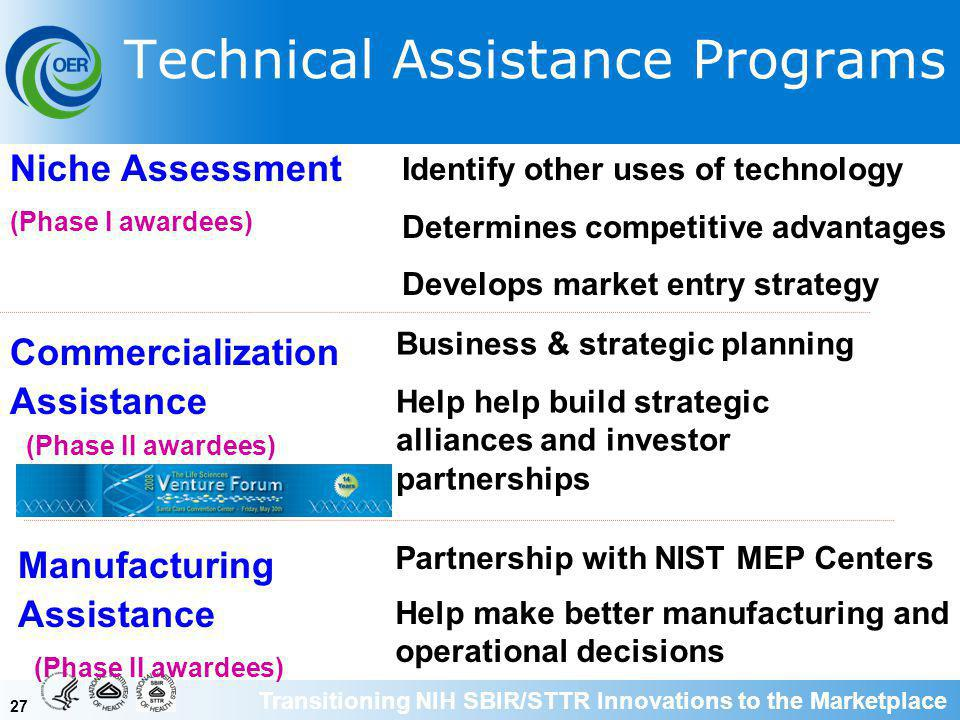 27 Technical Assistance Programs Commercialization Assistance Business & strategic planning Help help build strategic alliances and investor partnerships (Phase II awardees) Niche Assessment Identify other uses of technology Determines competitive advantages Develops market entry strategy (Phase I awardees) Manufacturing Assistance (Phase II awardees) Partnership with NIST MEP Centers Help make better manufacturing and operational decisions Transitioning NIH SBIR/STTR Innovations to the Marketplace