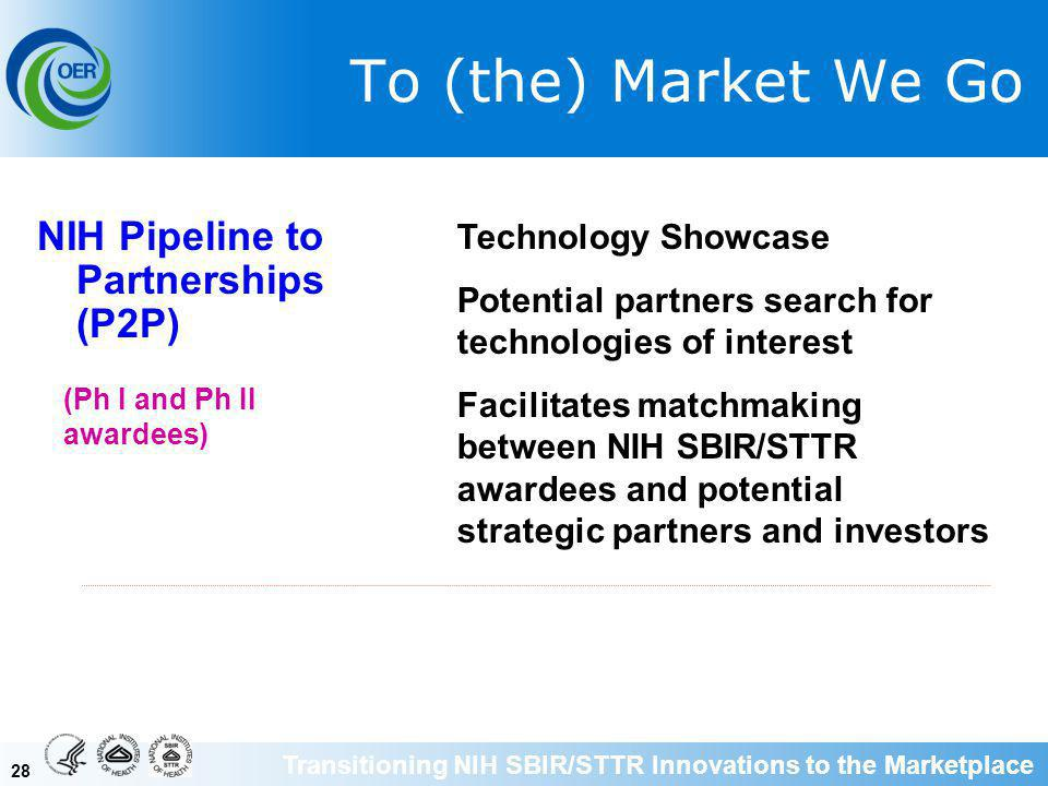 28 To (the) Market We Go NIH Pipeline to Partnerships (P2P) Technology Showcase Potential partners search for technologies of interest Facilitates matchmaking between NIH SBIR/STTR awardees and potential strategic partners and investors (Ph I and Ph II awardees) Transitioning NIH SBIR/STTR Innovations to the Marketplace
