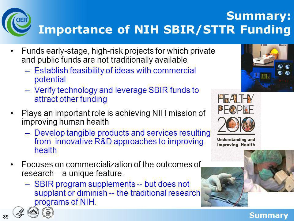 39 Summary: Importance of NIH SBIR/STTR Funding Funds early-stage, high-risk projects for which private and public funds are not traditionally available –Establish feasibility of ideas with commercial potential –Verify technology and leverage SBIR funds to attract other funding Plays an important role is achieving NIH mission of improving human health –Develop tangible products and services resulting from innovative R&D approaches to improving health Focuses on commercialization of the outcomes of research – a unique feature.