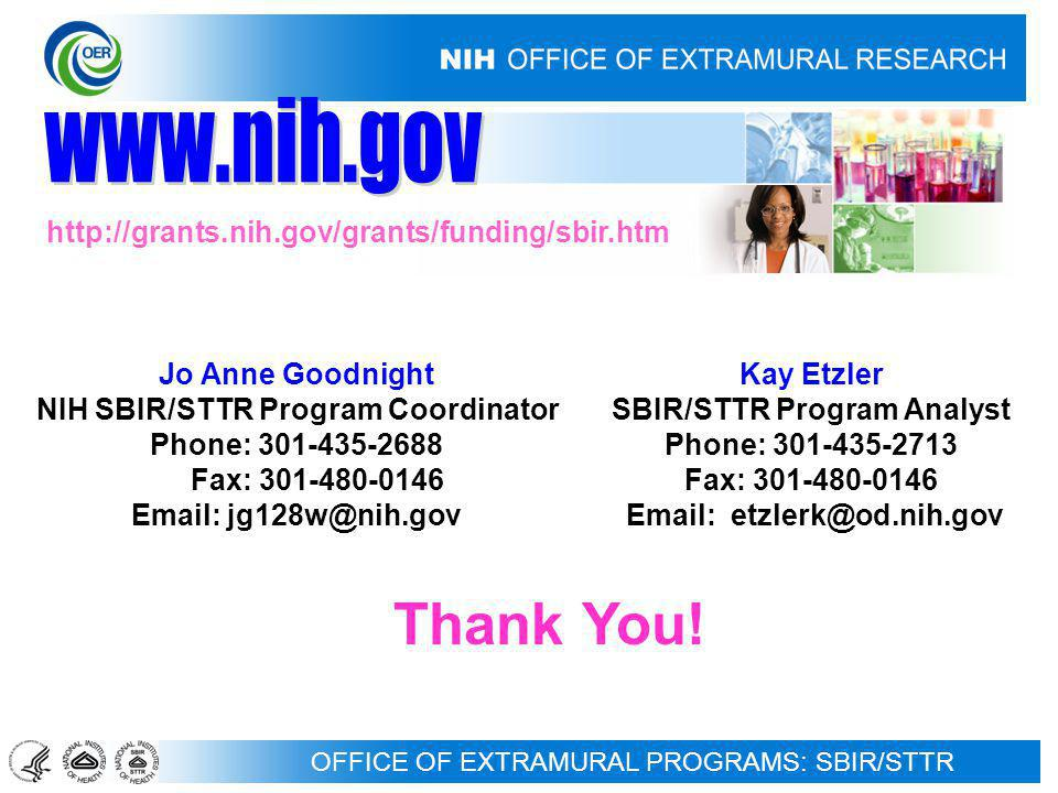 OFFICE OF EXTRAMURAL PROGRAMS: SBIR/STTR Jo Anne Goodnight NIH SBIR/STTR Program Coordinator Phone: 301-435-2688 Fax: 301-480-0146 Email: jg128w@nih.gov Kay Etzler SBIR/STTR Program Analyst Phone: 301-435-2713 Fax: 301-480-0146 Email: etzlerk@od.nih.gov http://grants.nih.gov/grants/funding/sbir.htm Thank You!