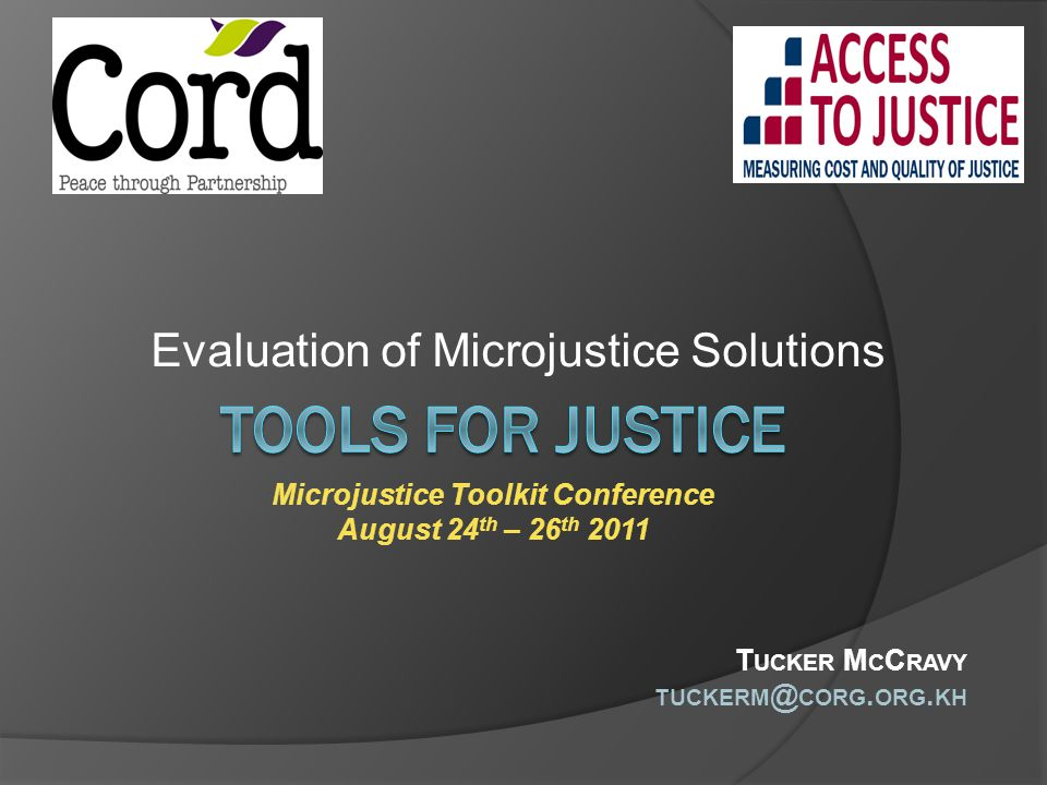 Evaluation of Microjustice Solutions Microjustice Toolkit Conference August 24 th – 26 th 2011 T UCKER M C C RAVY TUCKERM @ CORG. ORG. KH