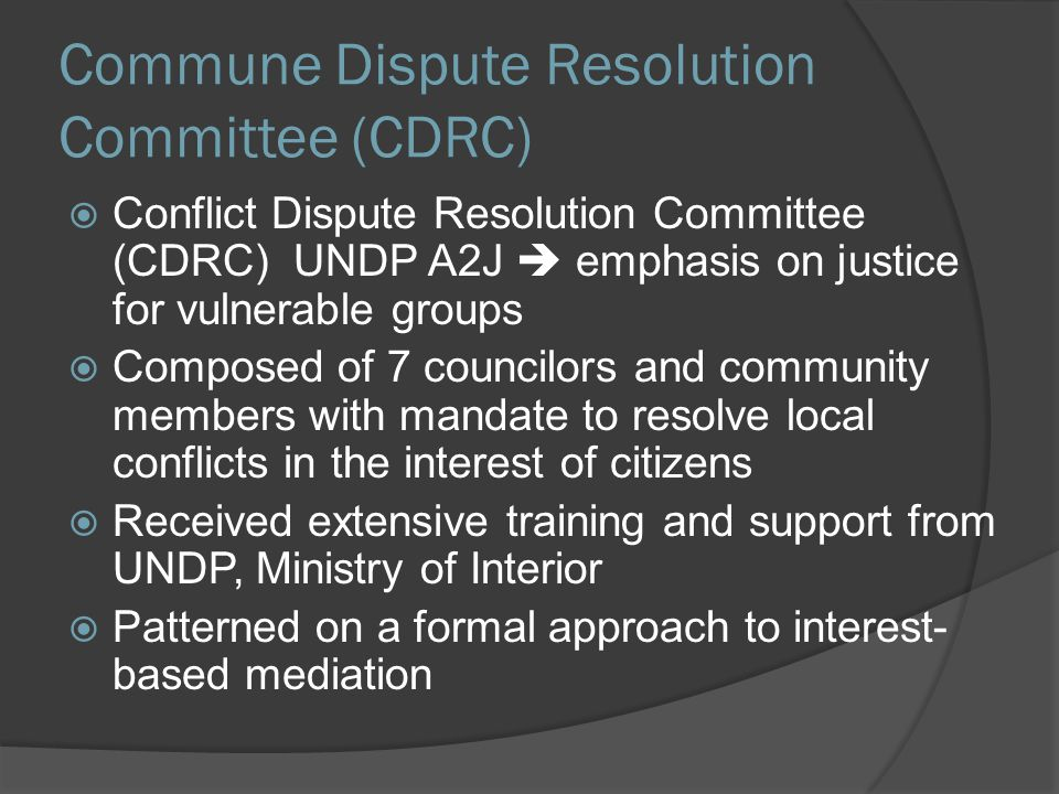 Commune Dispute Resolution Committee (CDRC)  Conflict Dispute Resolution Committee (CDRC) UNDP A2J  emphasis on justice for vulnerable groups  Comp