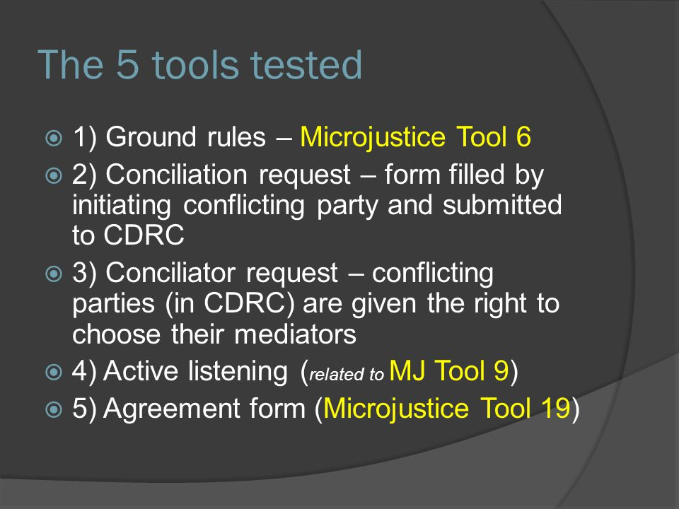 The 5 tools tested  1) Ground rules – Microjustice Tool 6  2) Conciliation request – form filled by initiating conflicting party and submitted to CD
