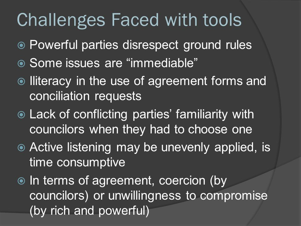 "Challenges Faced with tools  Powerful parties disrespect ground rules  Some issues are ""immediable""  Iliteracy in the use of agreement forms and co"