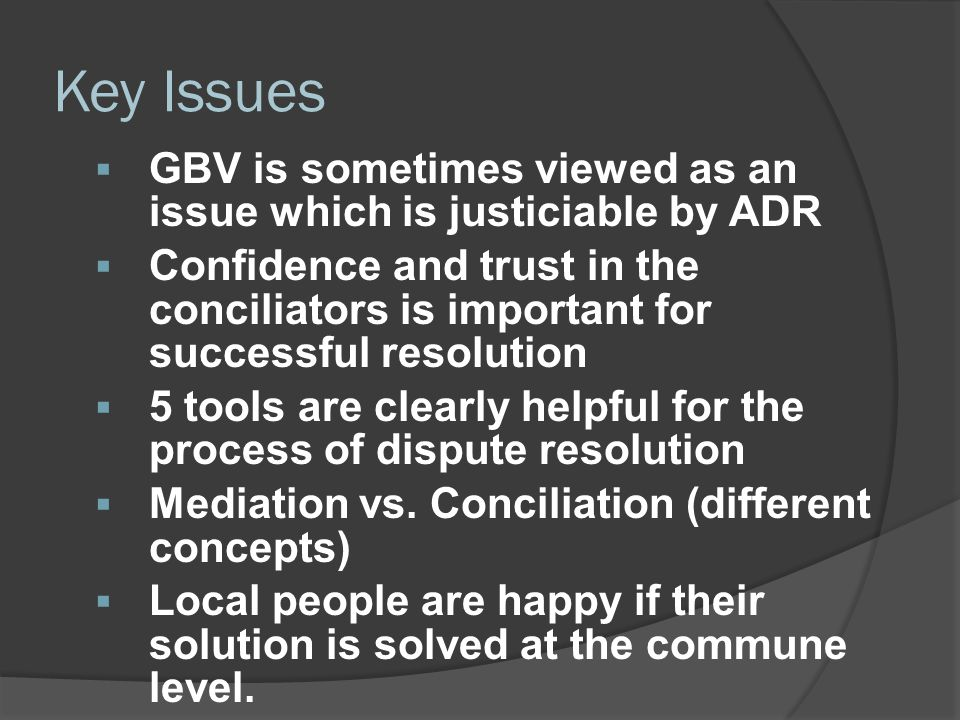 Key Issues  GBV is sometimes viewed as an issue which is justiciable by ADR  Confidence and trust in the conciliators is important for successful re