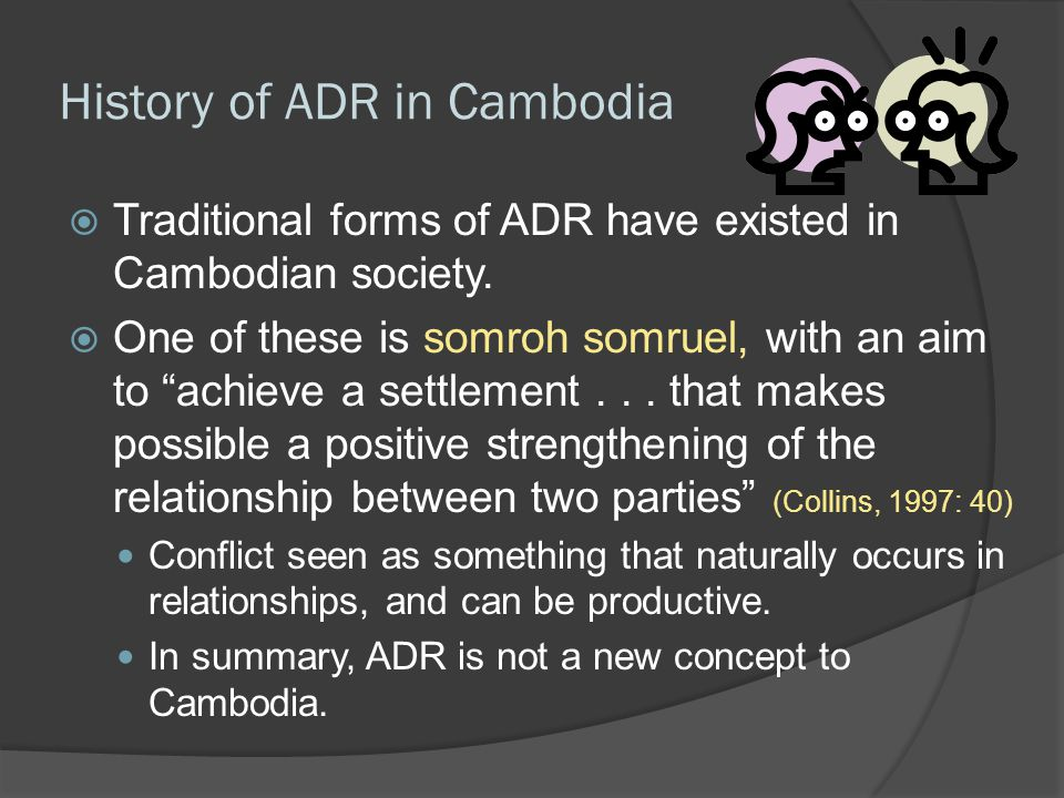"History of ADR in Cambodia  Traditional forms of ADR have existed in Cambodian society.  One of these is somroh somruel, with an aim to ""achieve a s"