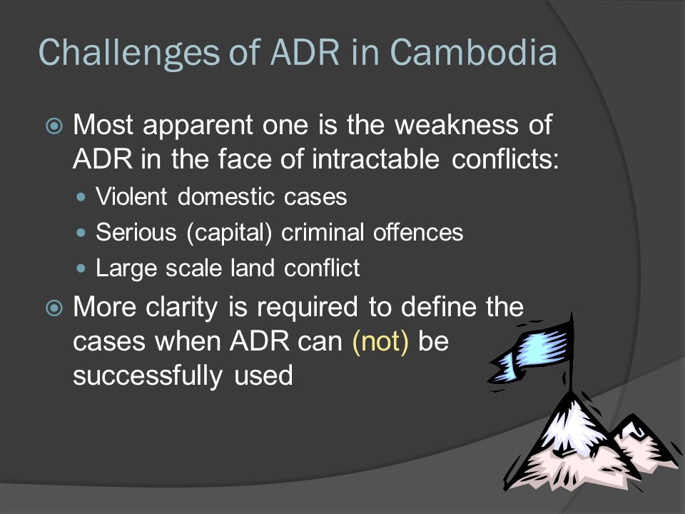 Challenges of ADR in Cambodia  Most apparent one is the weakness of ADR in the face of intractable conflicts: Violent domestic cases Serious (capital