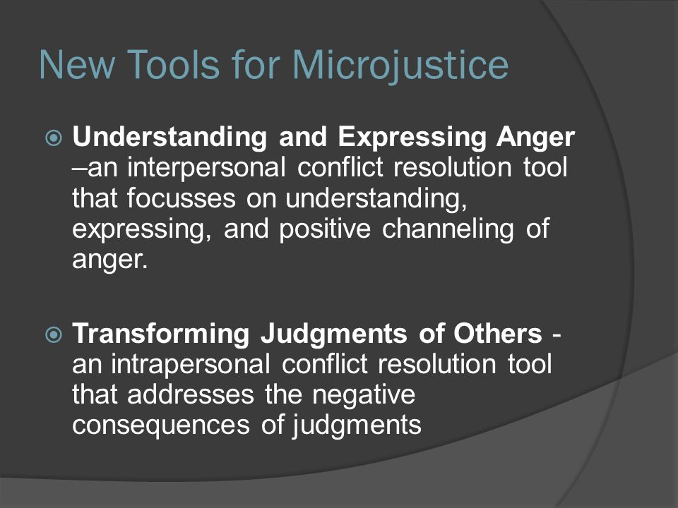 New Tools for Microjustice  Understanding and Expressing Anger –an interpersonal conflict resolution tool that focusses on understanding, expressing,