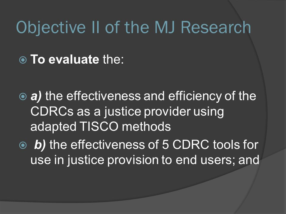 Objective II of the MJ Research  To evaluate the:  a) the effectiveness and efficiency of the CDRCs as a justice provider using adapted TISCO method