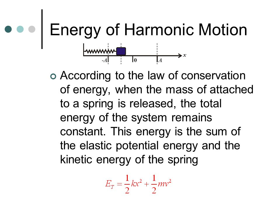 Energy of Harmonic Motion According to the law of conservation of energy, when the mass of attached to a spring is released, the total energy of the system remains constant.