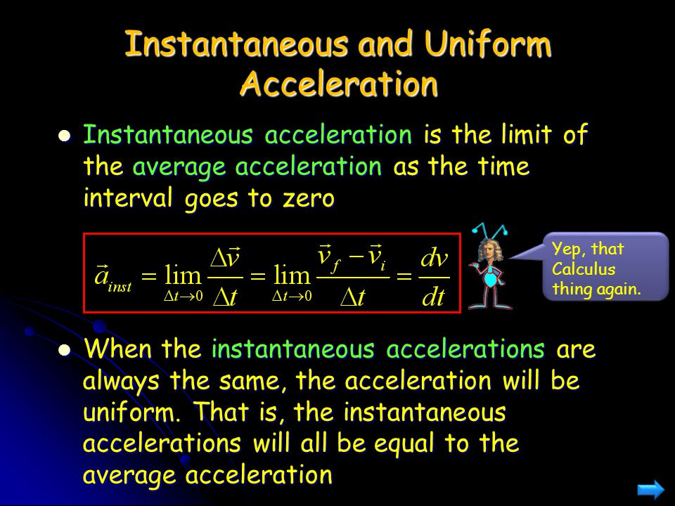 Instantaneous and Uniform Acceleration Instantaneous acceleration is the limit of the average acceleration as the time interval goes to zero When the