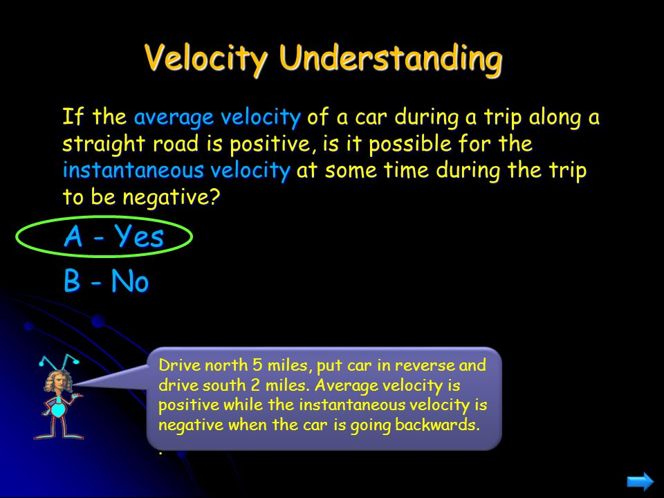 Velocity Understanding If the average velocity of a car during a trip along a straight road is positive, is it possible for the instantaneous velocity