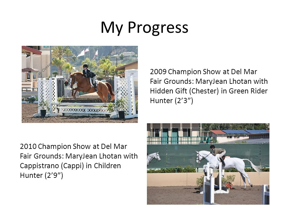 My Progress 2009 Champion Show at Del Mar Fair Grounds: MaryJean Lhotan with Hidden Gift (Chester) in Green Rider Hunter (2'3 ) 2010 Champion Show at Del Mar Fair Grounds: MaryJean Lhotan with Cappistrano (Cappi) in Children Hunter (2'9 )