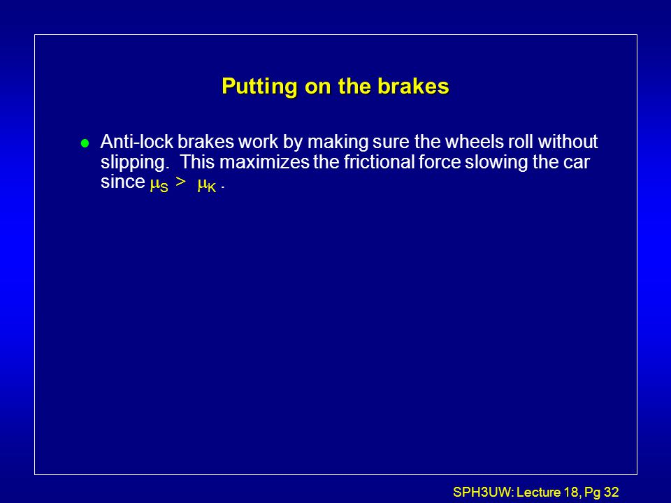 SPH3UW: Lecture 18, Pg 32 Putting on the brakes Anti-lock brakes work by making sure the wheels roll without slipping. This maximizes the frictional f