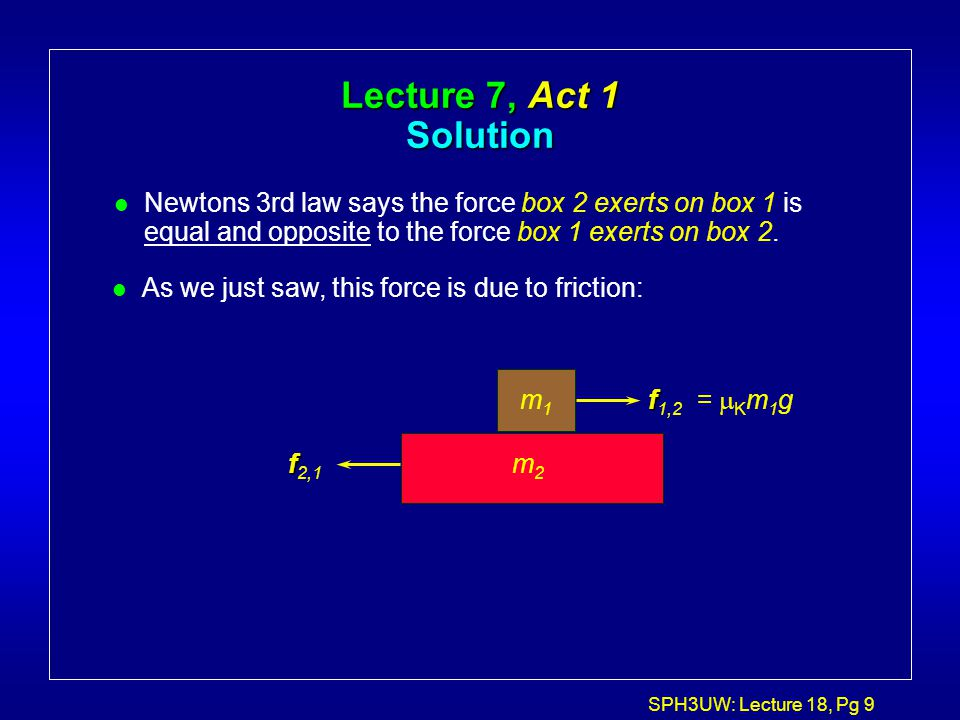 SPH3UW: Lecture 18, Pg 9 Lecture 7, Act 1 Solution l Newtons 3rd law says the force box 2 exerts on box 1 is equal and opposite to the force box 1 exe
