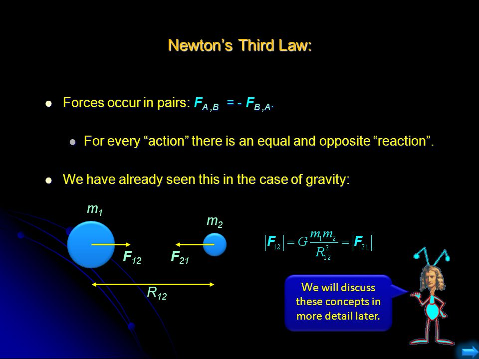 "Newton's Third Law: Forces occur in pairs: F A,B = - F B,A. Forces occur in pairs: F A,B = - F B,A. For every ""action"" there is an equal and opposite"