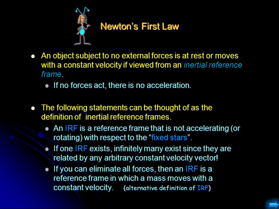 Newton's First Law An object subject to no external forces is at rest or moves with a constant velocity if viewed from an inertial reference frame. An