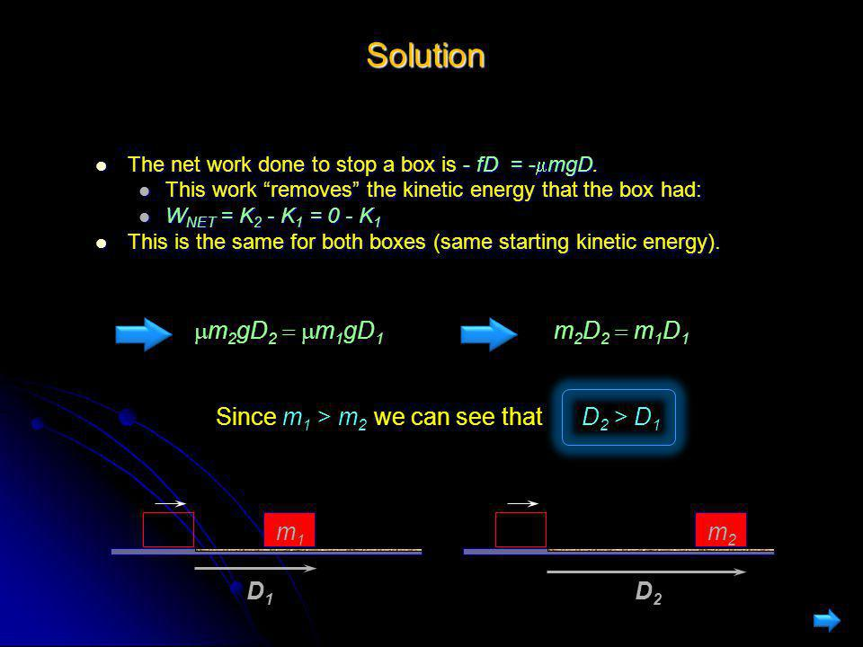 "Solution The net work done to stop a box is - fD = -  mgD. The net work done to stop a box is - fD = -  mgD. This work ""removes"" the kinetic energy"