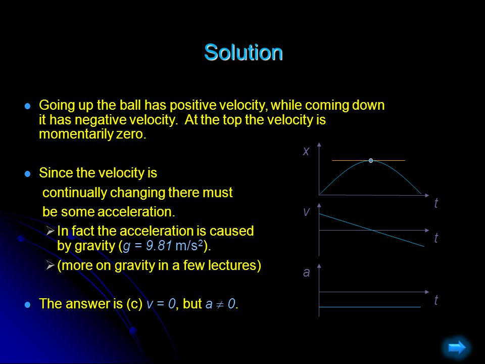 Motion in One Dimension Question When throwing a ball straight up, which of the following is true about its velocity v and its acceleration a at the highest point in its path.