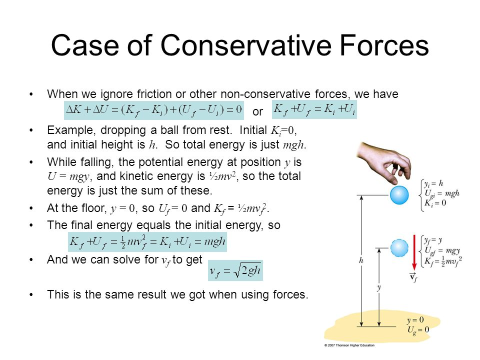 Case of Conservative Forces When we ignore friction or other non-conservative forces, we have or Example, dropping a ball from rest. Initial K i =0, a