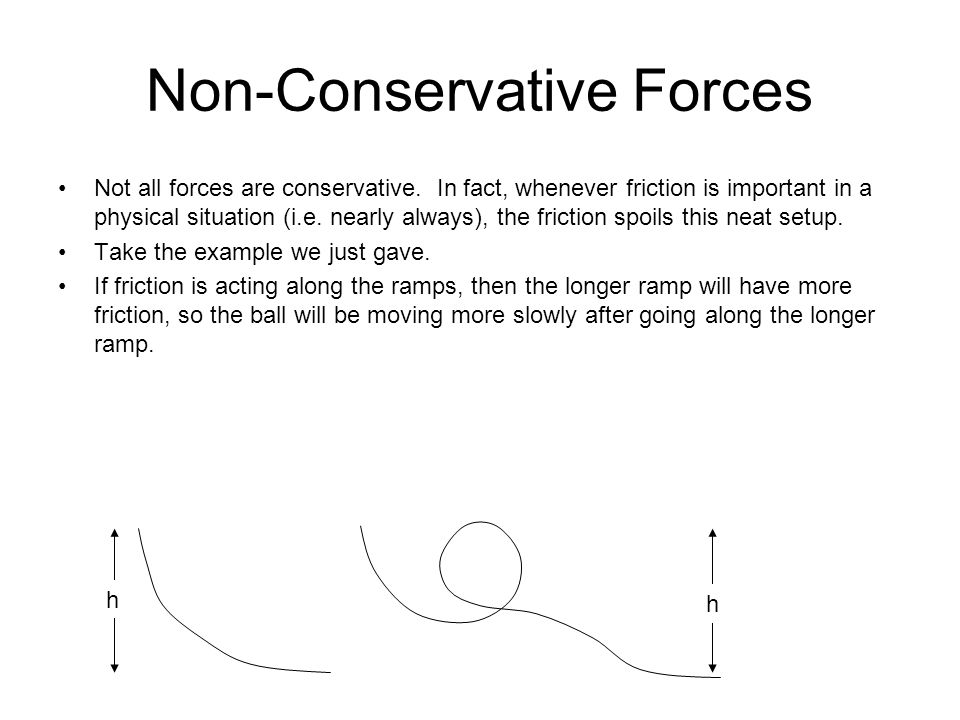 Non-Conservative Forces h h Not all forces are conservative. In fact, whenever friction is important in a physical situation (i.e. nearly always), the