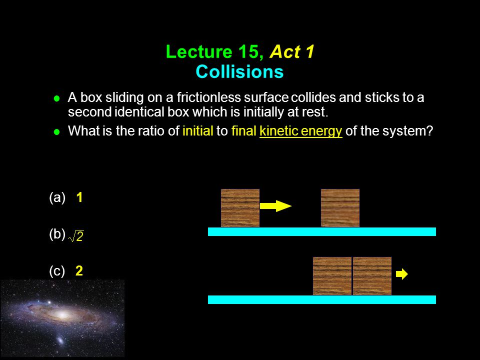 Lecture 15, Act 1 Collisions l A box sliding on a frictionless surface collides and sticks to a second identical box which is initially at rest.