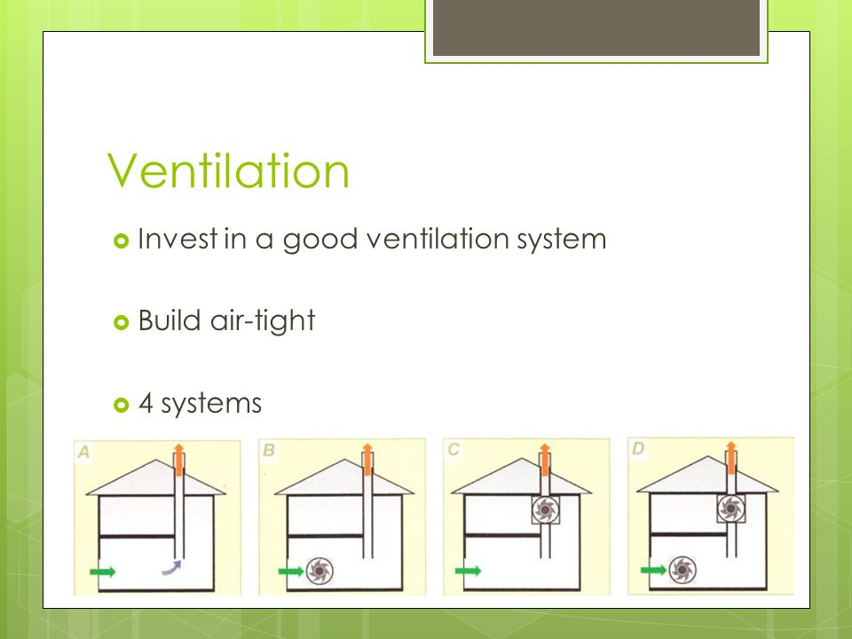 Ventilation  Invest in a good ventilation system  Build air-tight  4 systems