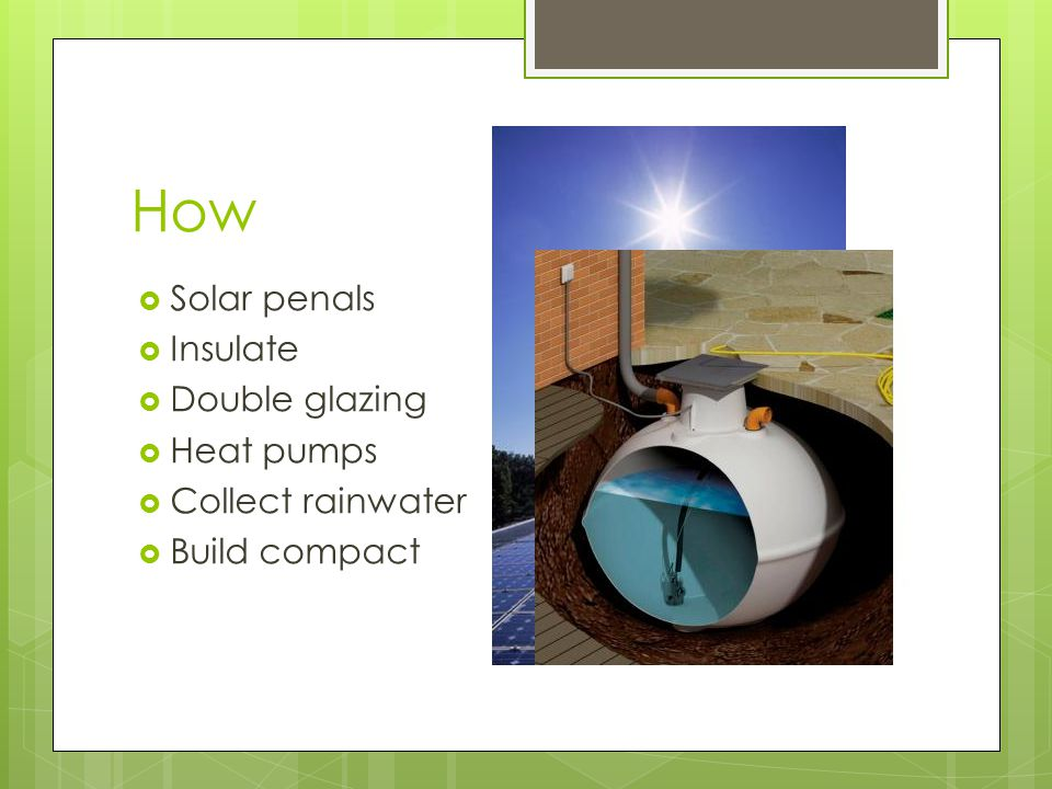 How  Solar penals  Insulate  Double glazing  Heat pumps  Collect rainwater  Build compact