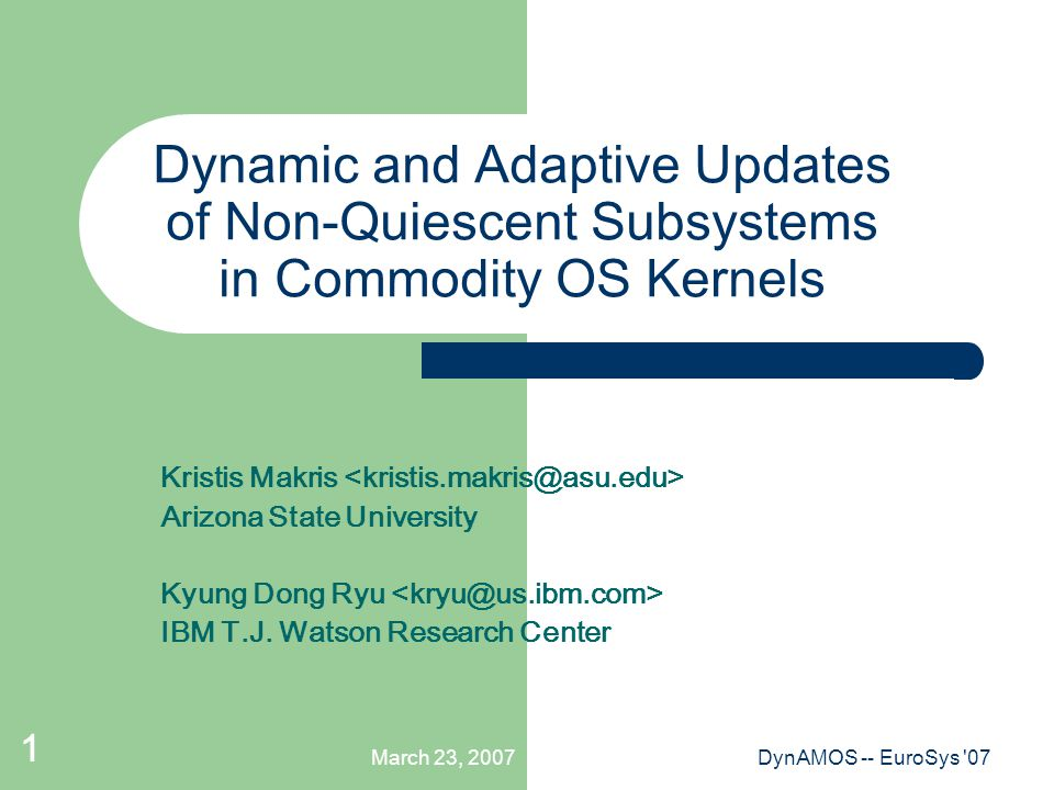 March 23, 2007DynAMOS -- EuroSys 07 1 Dynamic and Adaptive Updates of Non-Quiescent Subsystems in Commodity OS Kernels Kristis Makris Arizona State University Kyung Dong Ryu IBM T.J.