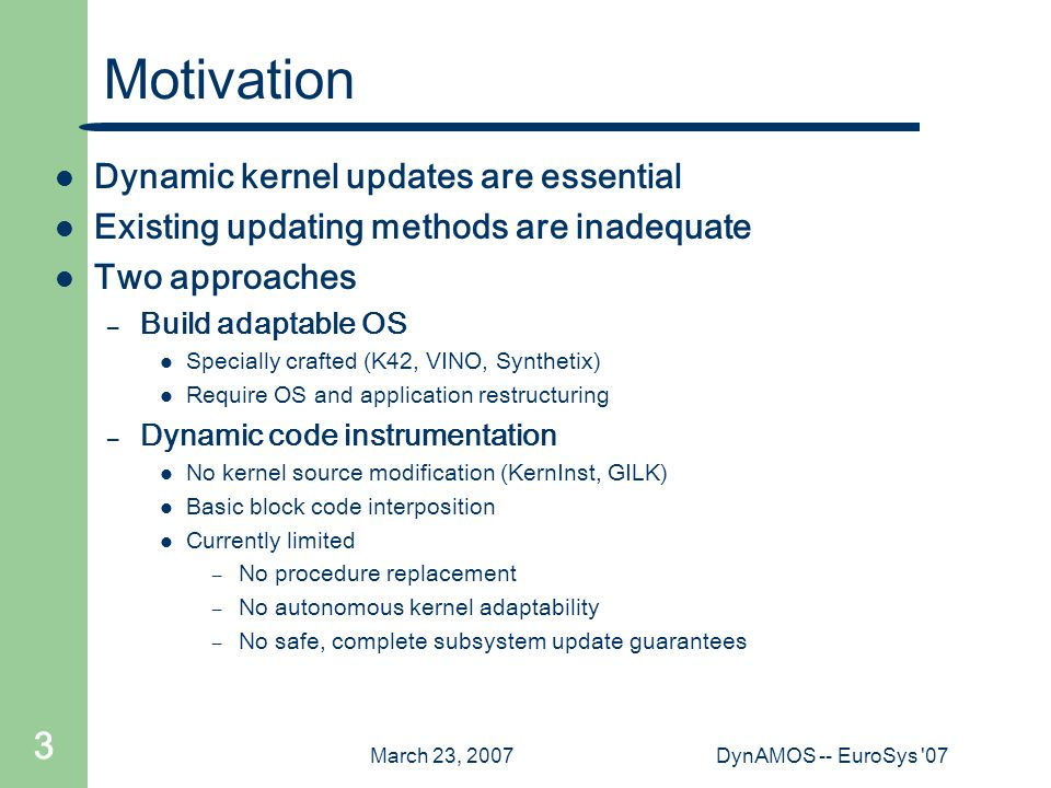 March 23, 2007DynAMOS -- EuroSys 07 3 Motivation Dynamic kernel updates are essential Existing updating methods are inadequate Two approaches – Build adaptable OS Specially crafted (K42, VINO, Synthetix) Require OS and application restructuring – Dynamic code instrumentation No kernel source modification (KernInst, GILK) Basic block code interposition Currently limited – No procedure replacement – No autonomous kernel adaptability – No safe, complete subsystem update guarantees