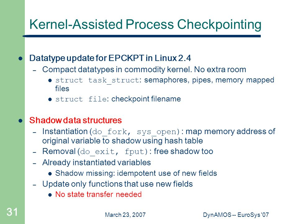 March 23, 2007DynAMOS -- EuroSys 07 31 Kernel-Assisted Process Checkpointing Datatype update for EPCKPT in Linux 2.4 – Compact datatypes in commodity kernel.