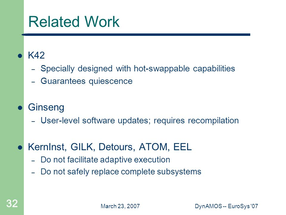 March 23, 2007DynAMOS -- EuroSys 07 32 Related Work K42 – Specially designed with hot-swappable capabilities – Guarantees quiescence Ginseng – User-level software updates; requires recompilation KernInst, GILK, Detours, ATOM, EEL – Do not facilitate adaptive execution – Do not safely replace complete subsystems