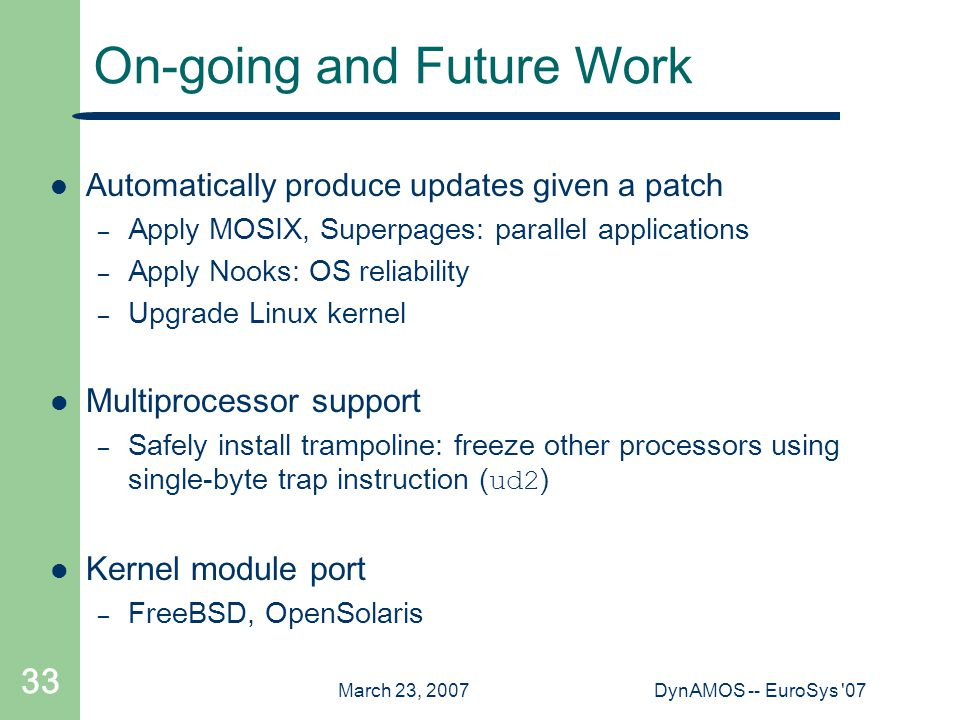 March 23, 2007DynAMOS -- EuroSys '07 33 On-going and Future Work Automatically produce updates given a patch – Apply MOSIX, Superpages: parallel appli