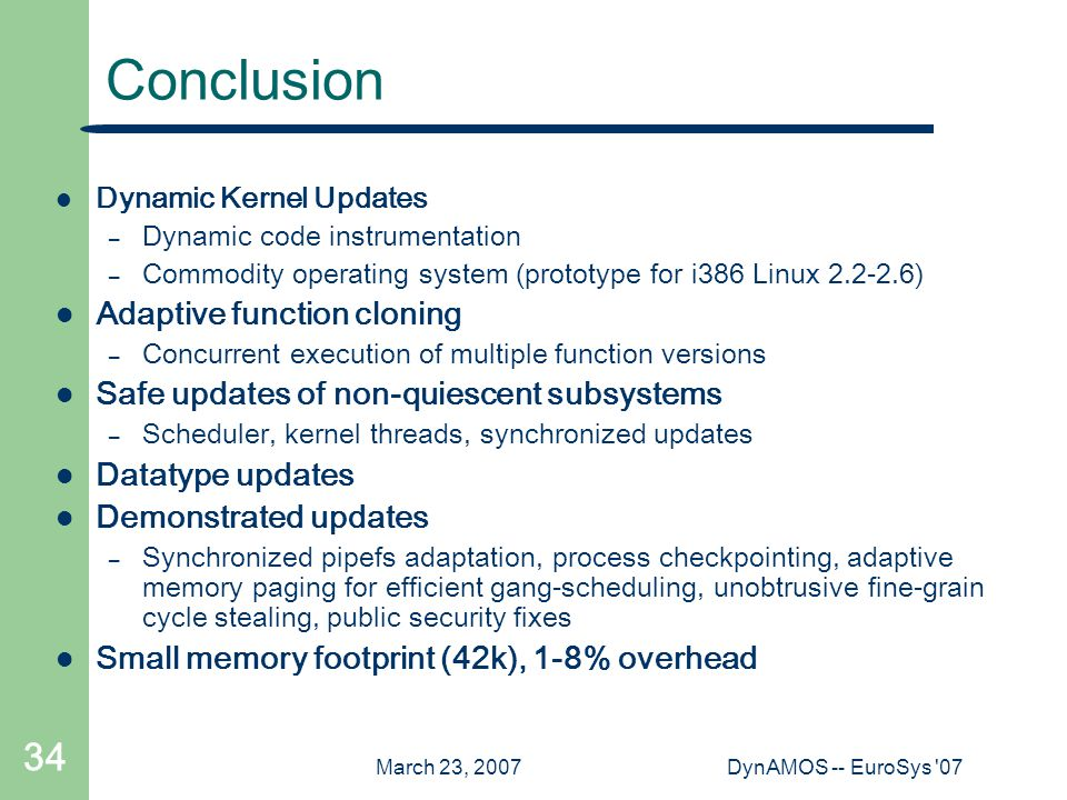 March 23, 2007DynAMOS -- EuroSys 07 34 Conclusion Dynamic Kernel Updates – Dynamic code instrumentation – Commodity operating system (prototype for i386 Linux 2.2-2.6) Adaptive function cloning – Concurrent execution of multiple function versions Safe updates of non-quiescent subsystems – Scheduler, kernel threads, synchronized updates Datatype updates Demonstrated updates – Synchronized pipefs adaptation, process checkpointing, adaptive memory paging for efficient gang-scheduling, unobtrusive fine-grain cycle stealing, public security fixes Small memory footprint (42k), 1-8% overhead